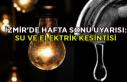 İzmir'de hafta sonu uyarısı: Su ve elektrik kesintisi