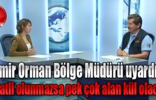 İzmir Orman Bölge Müdürü Uyardı