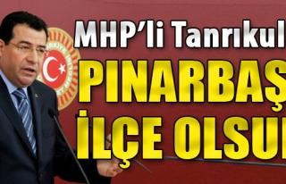 MHP'li Tanrıkulu: Pınarbaşı İlçe Olsun