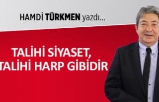 Hamdi Türkmen yazdı: Talihi siyaset, talihi harp...