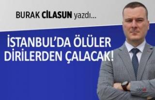 Burak Cilasun yazdı: İstanbul'da ölüler dirilerden...
