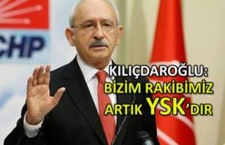 Kılıçdaroğlu: Bizim rakibimiz artık YSK'dır