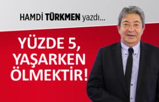 Hamdi Türkmen yazdı: Yüzde 5 yaşarken ölmektir!