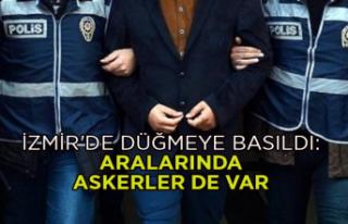 İzmir'de düğmeye basıldı: Aralarında askerler...
