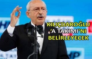 Kılıçdaroğlu 'A Takımı'nı belirleyecek
