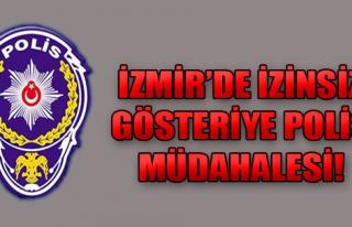İzmir'de İzinsiz Gösteriye Müdahale!