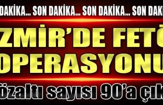İzmir'de FETÖ Operasyonu: Gözaltı Sayısı 90'a...