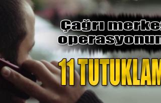 Çağrı Merkezi Operasyonuna 11 Tutuklama