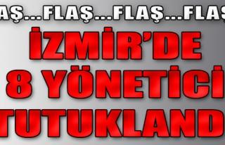 İzmir'de 8 Yönetici Tutuklandı