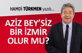 """""""Aziz Bey'siz bir İzmir olur mu?"""""""