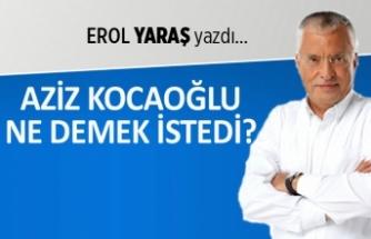 """""""Aziz Kocaoğlu ne demek istedi?"""""""