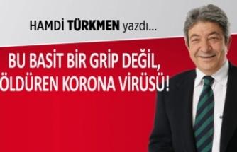 Hamdi Türkmen yazdı: Bu basit bir grip değil, öldüren Korona Virüsü!