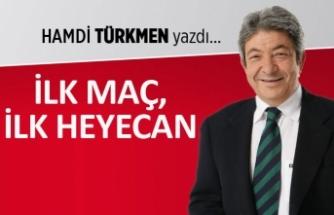 Hamdi Türkmen yazdı: İlk maç, ilk heyecan