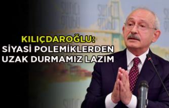 Kılıçdaroğlu: Bir yerde felaket yaşanıyorsa, siyasi polemiklerden uzak durmamız lazım