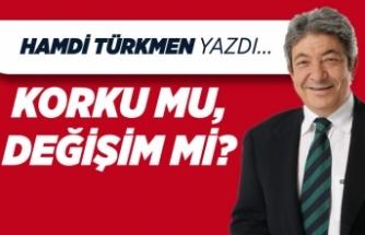Hamdi Türkmen yazdı: Korku mu, değişim mi?