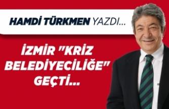 """Hamdi Türkmen yazdı: İzmir """"Kriz Belediyeciliğe"""" geçti..."""