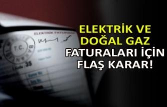 Elektrik ve doğal gaz faturaları için flaş karar!