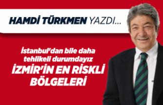 Hamdi TÜRKMEN yazdı: İstanbul'dan bile daha tehlikeli durumdayız! İzmir'in en riskli bölgeleri