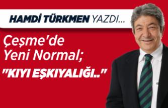"""Hamdi Türkmen yazdı: Çeşme'de Yeni Normal; """"KIYI EŞKIYALIĞI.."""""""