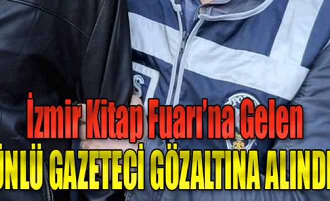 Ünlü Gazeteci İzmir'de Gözaltına Alındı