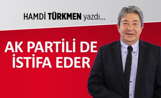 Hamdi Türkmen yazdı: AK Partili de istifa eder!..