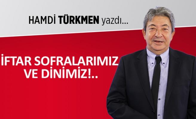 Hamdi Türkmen yazdı: İftar sofralarımız ve dinimiz!..