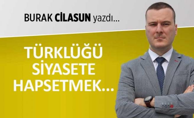 """""""Türklüğü siyasete hapsetmek..."""""""