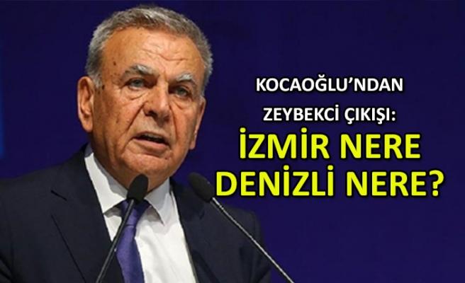 Kocaoğlu'ndan Zeybekci eleştirisi: İzmir nere, Denizli nere