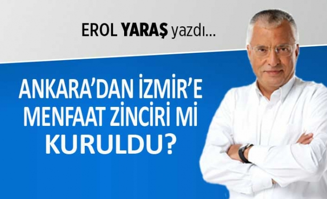 """""""Ankara'dan İzmir'e, menfaat zinciri mi kuruldu?"""""""