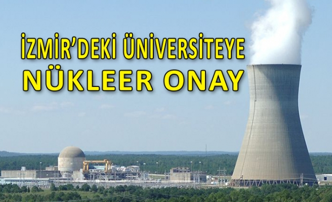 İzmir'in dev üniversitesine nükleer onay!