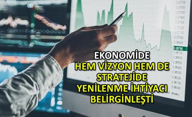 Ekonomide hem vizyon hem de stratejide yenilenme ihtiyacı belirginleşti