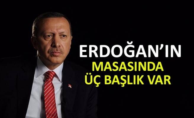 Erdoğan'ın masasında üç başlık var