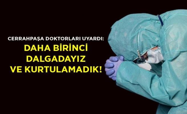 Cerrahpaşa doktorları uyardı: Daha birinci dalgadayız ve kurtulamadık!