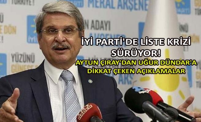 İYİ Parti'de liste krizi sürüyor! Aytun Çıray'dan Uğur Dündar'a dikkat çeken açıklamalar