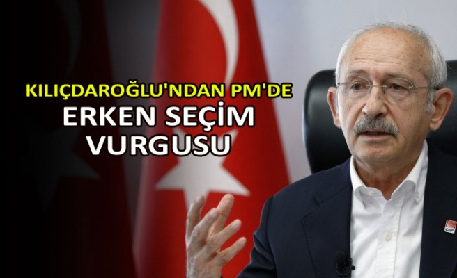 Kılıçdaroğlu'ndan PM'de erken seçim vurgusu