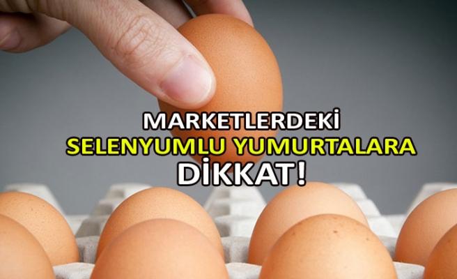 Marketlerdeki selenyumlu yumurtalara dikkat!