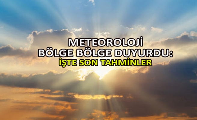 Meteoroloji bölge bölge duyurdu: İşte son tahminler