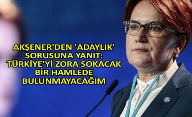 Akşener'den 'adaylık' sorusuna yanıt: Türkiye'yi zora sokacak bir hamlede bulunmayacağım