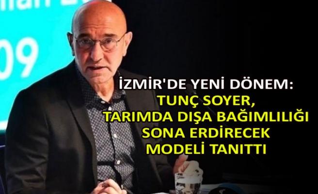 İzmir'de yeni dönem: Tunç Soyer, tarımda dışa bağımlılığı sona erdirecek modeli tanıttı