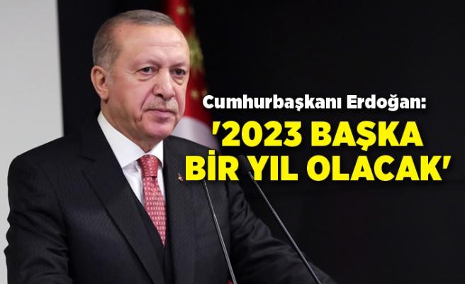 Cumhurbaşkanı Erdoğan: 2023 başka bir yıl olacak