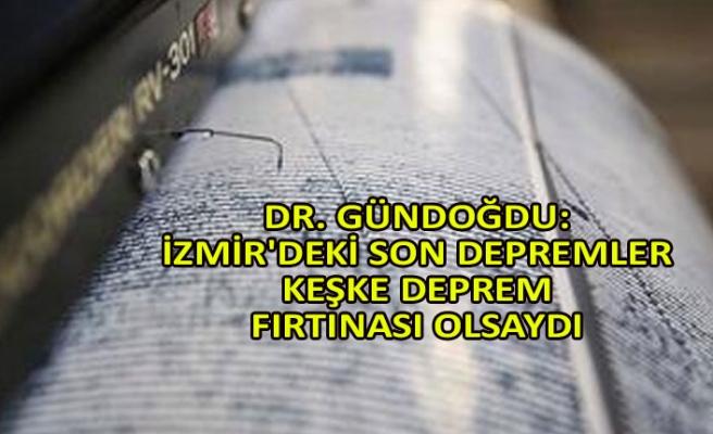 Dr. Gündoğdu: İzmir'deki son depremler keşke deprem fırtınası olsaydı