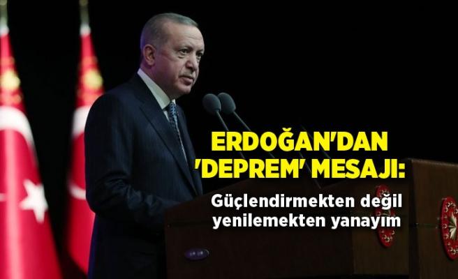 Erdoğan'dan 'deprem' mesajı: Güçlendirmekten değil yenilemekten yanayım