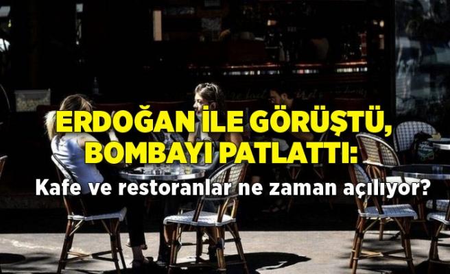 Erdoğan ile görüştü, bombayı patlattı: Kafe ve restoranlar ne zaman açılıyor?