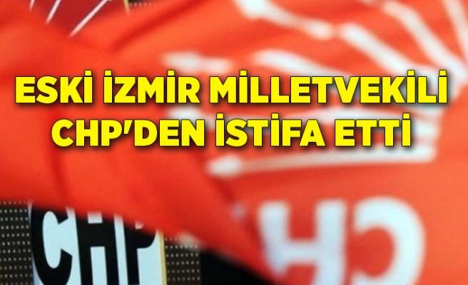 Eski İzmir milletvekili CHP'den istifa etti