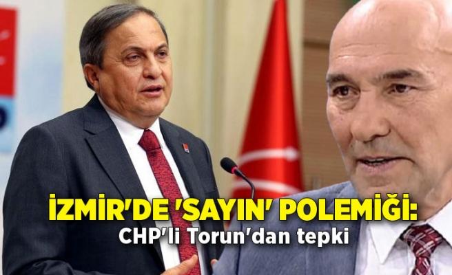 İzmir'de 'Sayın' polemiği: CHP'li Torun'dan tepki
