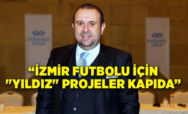 """İzmir futbolu için """"yıldız"""" projeler kapıda"""