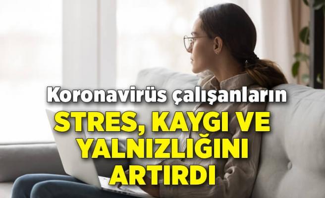 Koronavirüs çalışanların stres, kaygı ve yalnızlığını artırdı