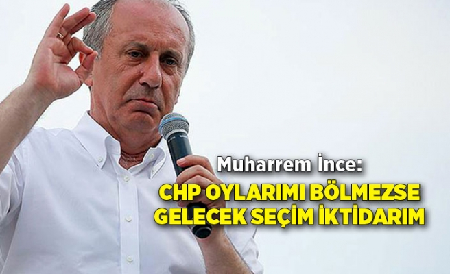 """Muharrem İnce: """"CHP oylarımı bölmezse gelecek seçim iktidarım"""""""