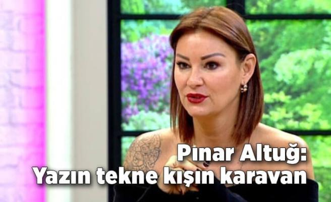 Pınar Altuğ: Yazın tekne kışın karavan