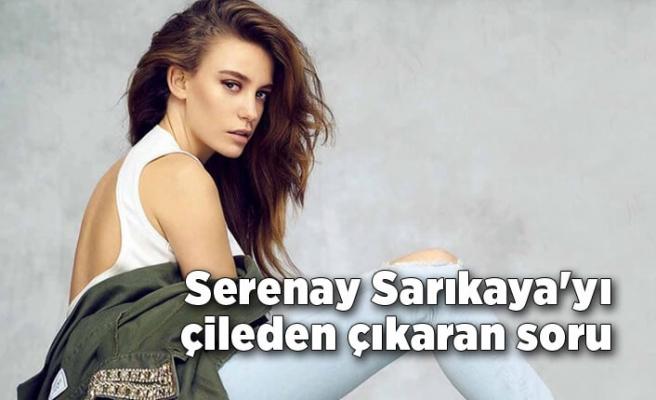 Serenay Sarıkaya'yı çileden çıkaran soru!